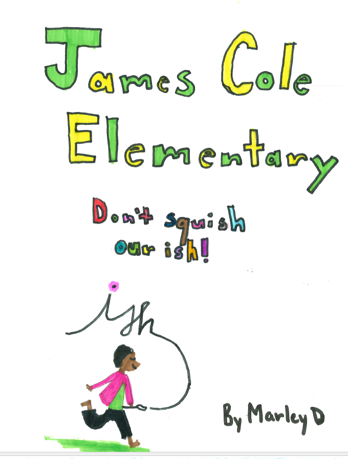 """James Cole Elementary School written in alternative Green and yellow lettering in a child's block lettering. Underneath is """"Don't Squish our Ish"""" written in multi-color.  Underneath is a child with a paint brush running with the word 'ish"""" painted in the sky from the brush."""